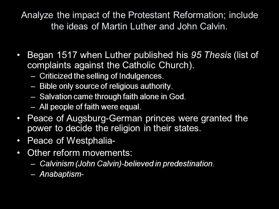 Analyze the impact of the Protestant Reformation; include the ideas of Martin Luther and John Calvin. Began 1517 when Luther published his 95 Thesis (