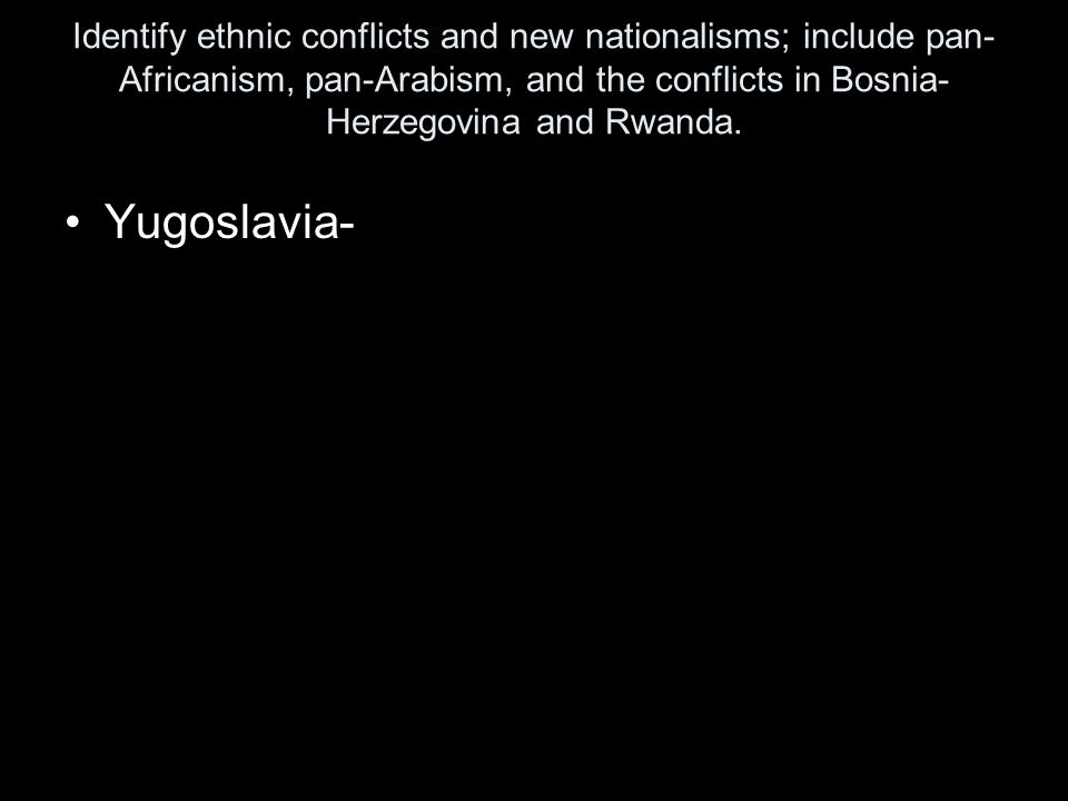 Identify ethnic conflicts and new nationalisms; include pan- Africanism, pan-Arabism, and the conflicts in Bosnia- Herzegovina and Rwanda. Yugoslavia-