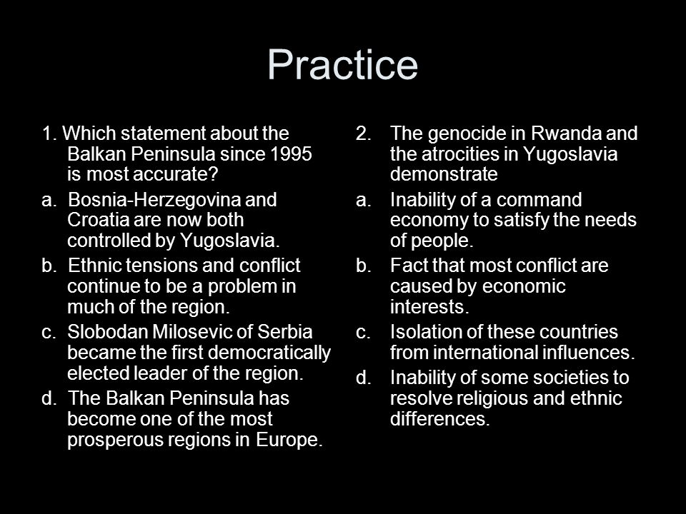 Practice 1. Which statement about the Balkan Peninsula since 1995 is most accurate? a. Bosnia-Herzegovina and Croatia are now both controlled by Yugos