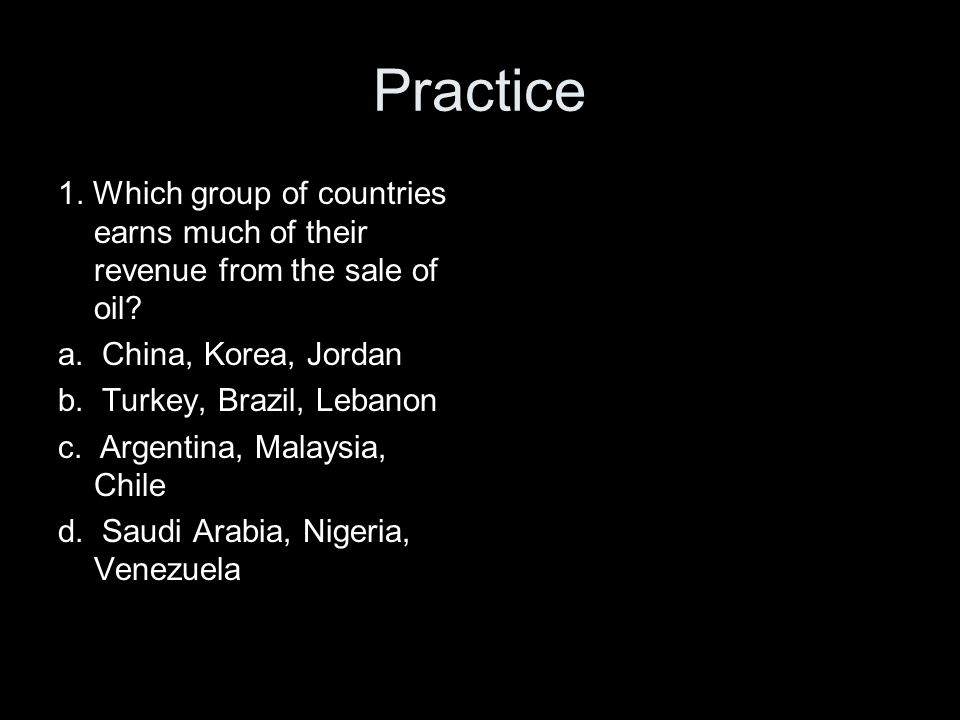 Practice 1. Which group of countries earns much of their revenue from the sale of oil? a. China, Korea, Jordan b. Turkey, Brazil, Lebanon c. Argentina