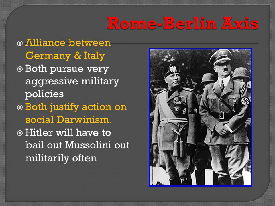  Alliance between Germany & Italy  Both pursue very aggressive military policies  Both justify action on social Darwinism.  Hitler will have to ba
