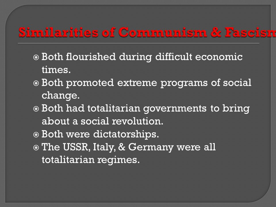  Both flourished during difficult economic times.  Both promoted extreme programs of social change.  Both had totalitarian governments to bring abo