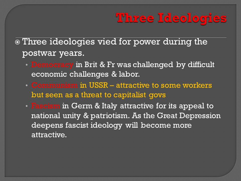  Three ideologies vied for power during the postwar years. Democracy in Brit & Fr was challenged by difficult economic challenges & labor. Communism
