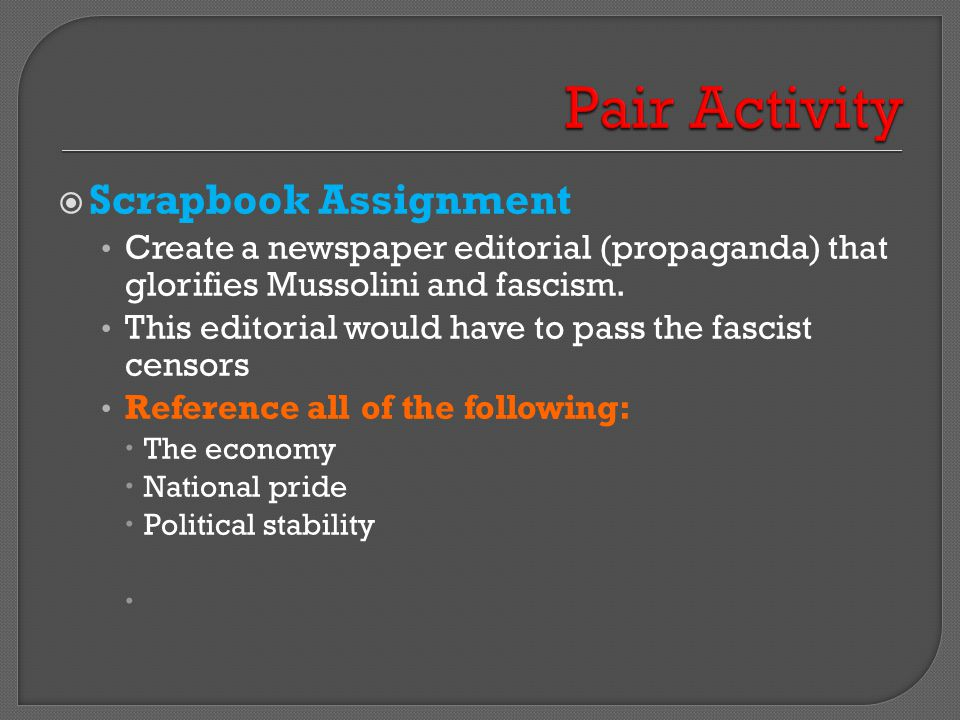  Scrapbook Assignment Create a newspaper editorial (propaganda) that glorifies Mussolini and fascism. This editorial would have to pass the fascist c