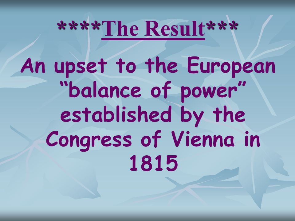 "******* ****The Result*** An upset to the European ""balance of power"" established by the Congress of Vienna in 1815"