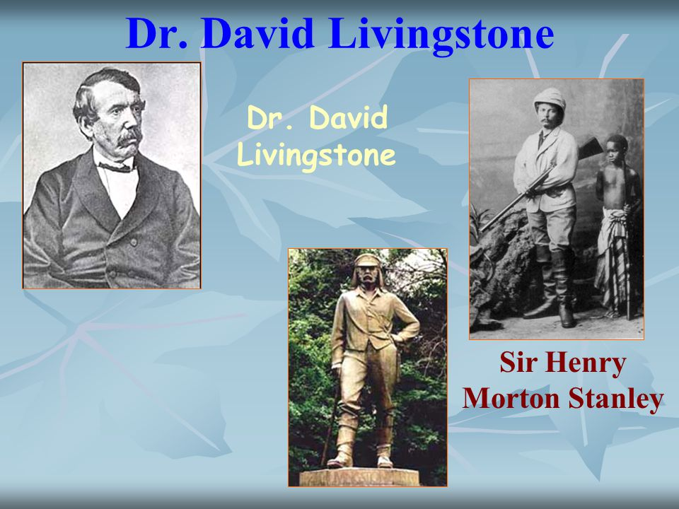 Dr. David Livingstone Sir Henry Morton Stanley Dr. David Livingstone