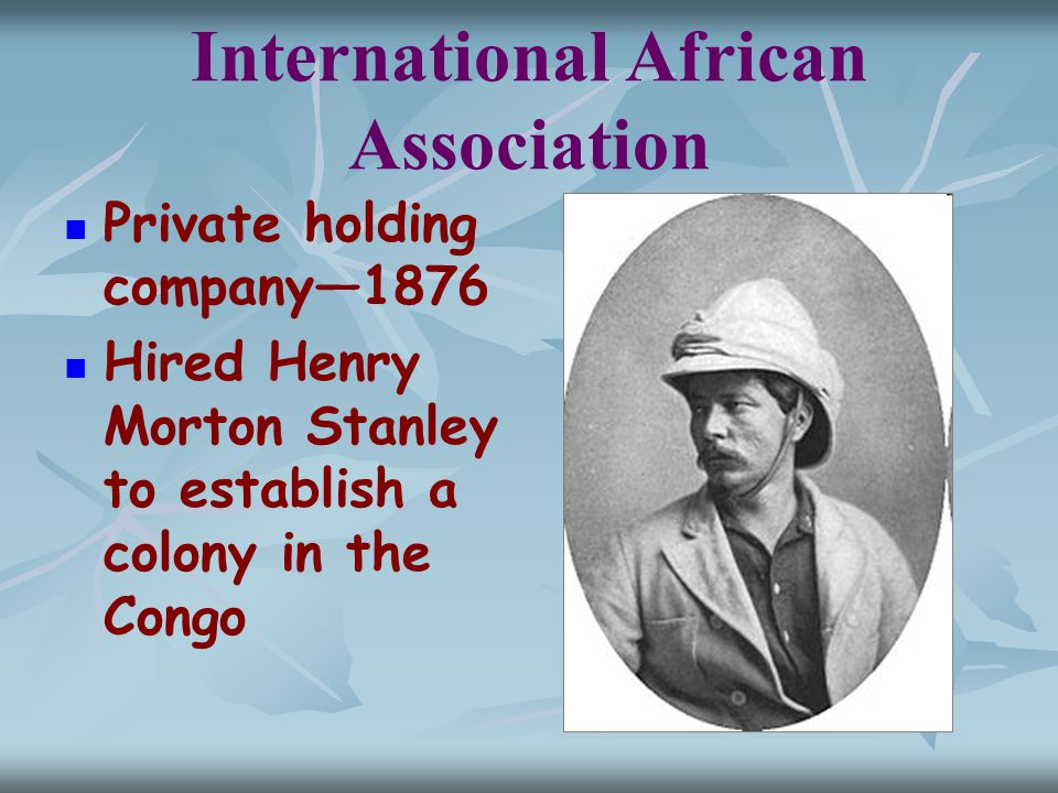 International African Association Private holding company—1876 Hired Henry Morton Stanley to establish a colony in the Congo