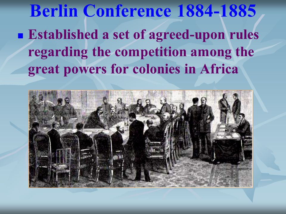 Berlin Conference 1884-1885 Established a set of agreed-upon rules regarding the competition among the great powers for colonies in Africa