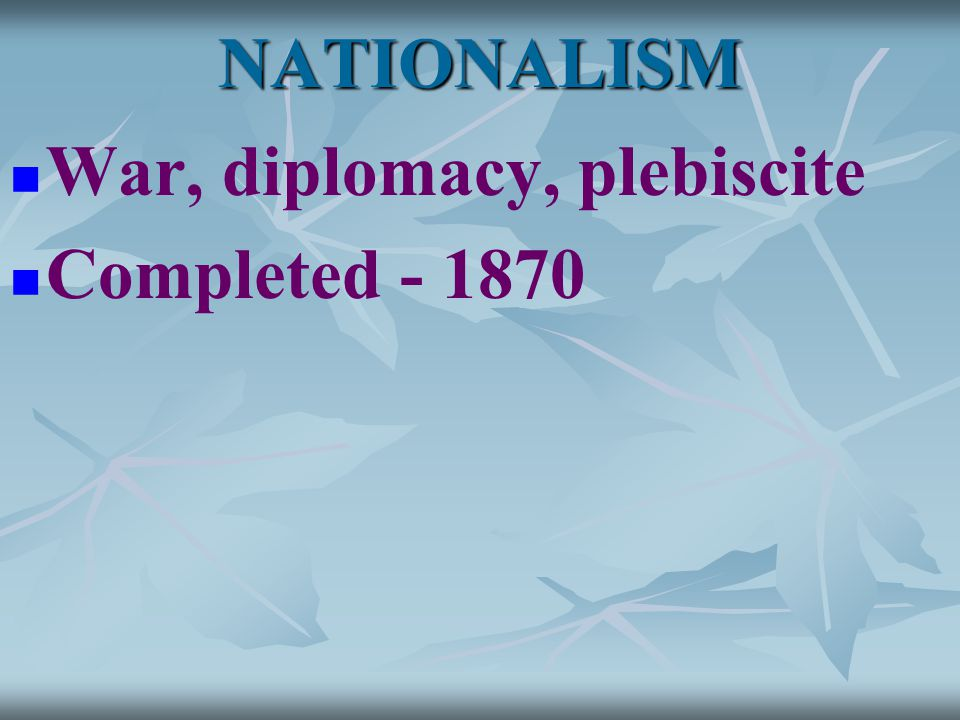 NATIONALISM War, diplomacy, plebiscite Completed - 1870