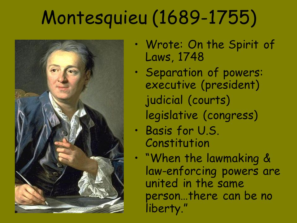 Montesquieu (1689-1755) Wrote: On the Spirit of Laws, 1748 Separation of powers: executive (president) judicial (courts) legislative (congress) Basis