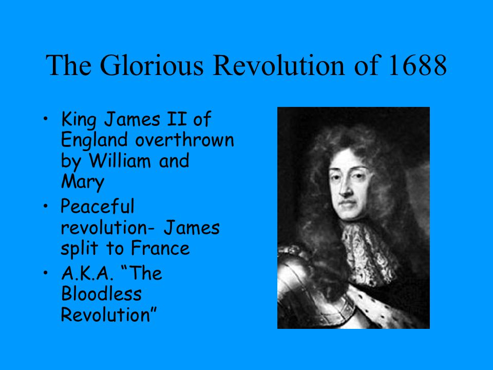 "The Glorious Revolution of 1688 King James II of England overthrown by William and Mary Peaceful revolution- James split to France A.K.A. ""The Bloodle"