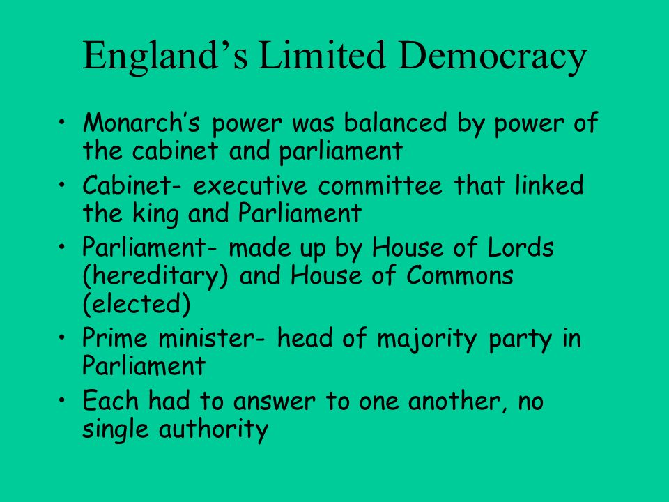 England's Limited Democracy Monarch's power was balanced by power of the cabinet and parliament Cabinet- executive committee that linked the king and