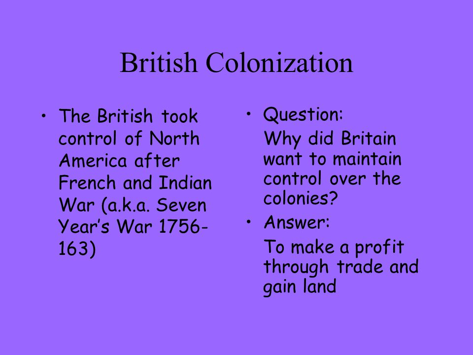 British Colonization The British took control of North America after French and Indian War (a.k.a. Seven Year's War 1756- 163) Question: Why did Brita