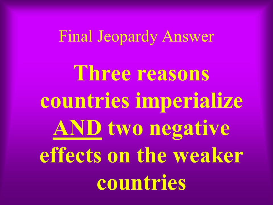 Final Jeopardy Answer Three reasons countries imperialize AND two negative effects on the weaker countries