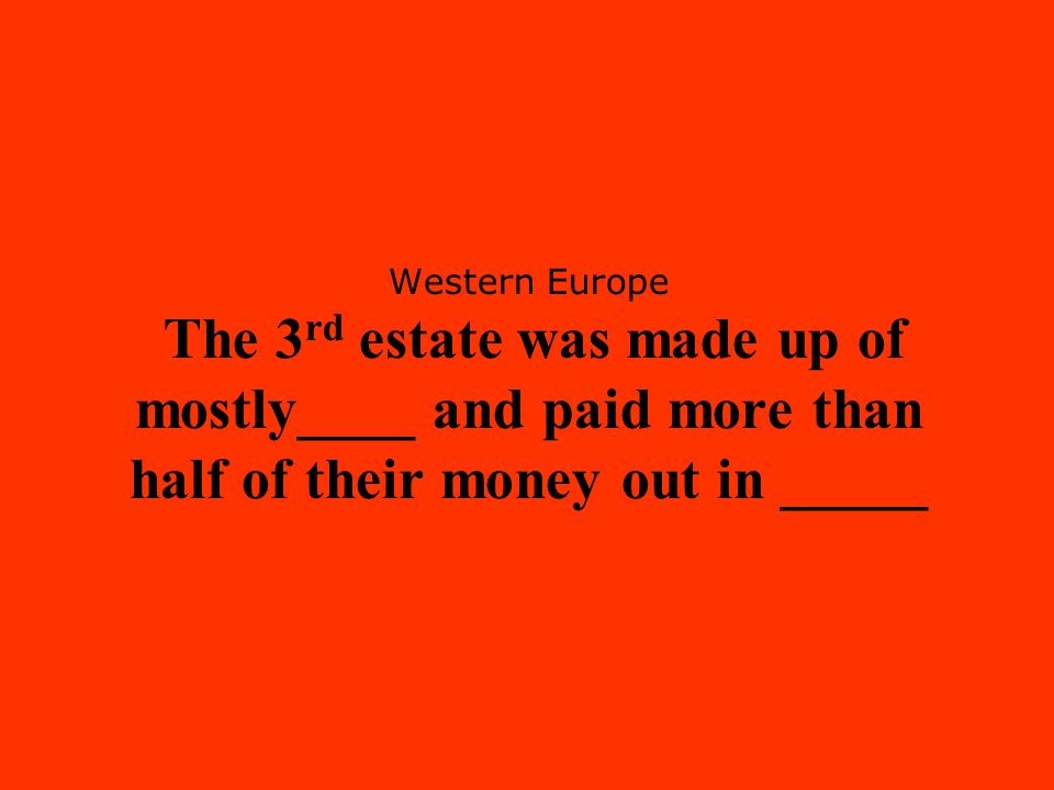 Western Europe The 3 rd estate was made up of mostly____ and paid more than half of their money out in _____