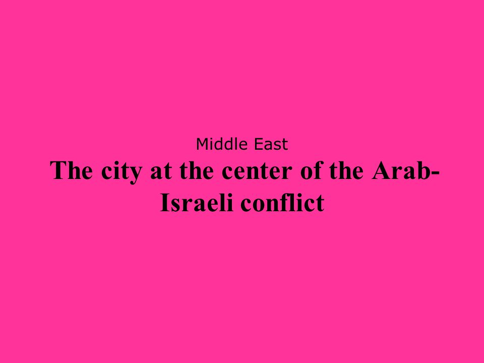 Middle East The city at the center of the Arab- Israeli conflict