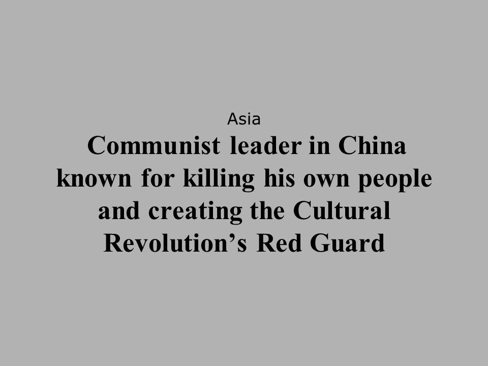 Asia Communist leader in China known for killing his own people and creating the Cultural Revolution's Red Guard