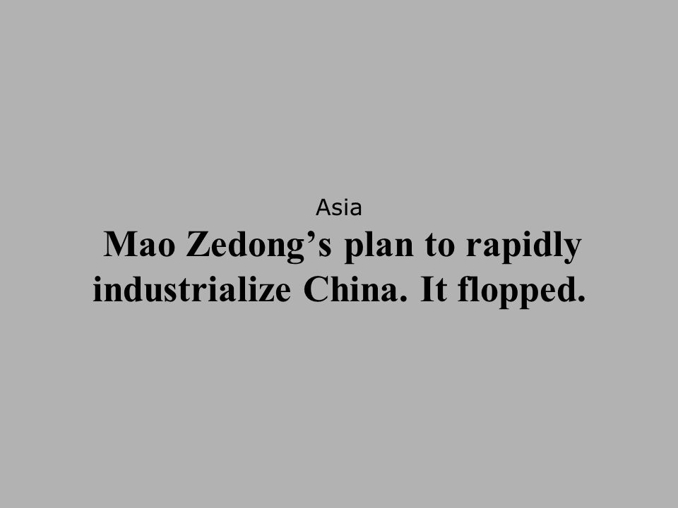 Asia Mao Zedong's plan to rapidly industrialize China. It flopped.