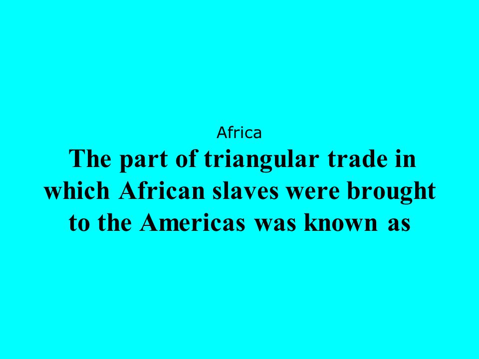Africa The part of triangular trade in which African slaves were brought to the Americas was known as