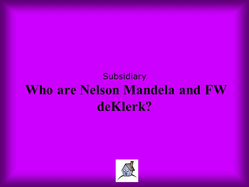 Subsidiary Who are Nelson Mandela and FW deKlerk?