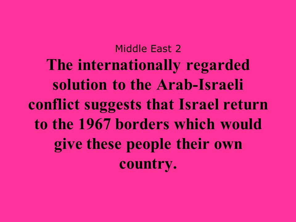 Middle East 2 The internationally regarded solution to the Arab-Israeli conflict suggests that Israel return to the 1967 borders which would give thes