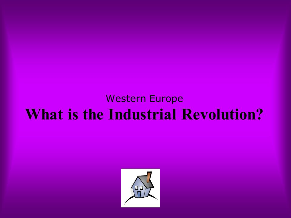 Western Europe What is the Industrial Revolution?