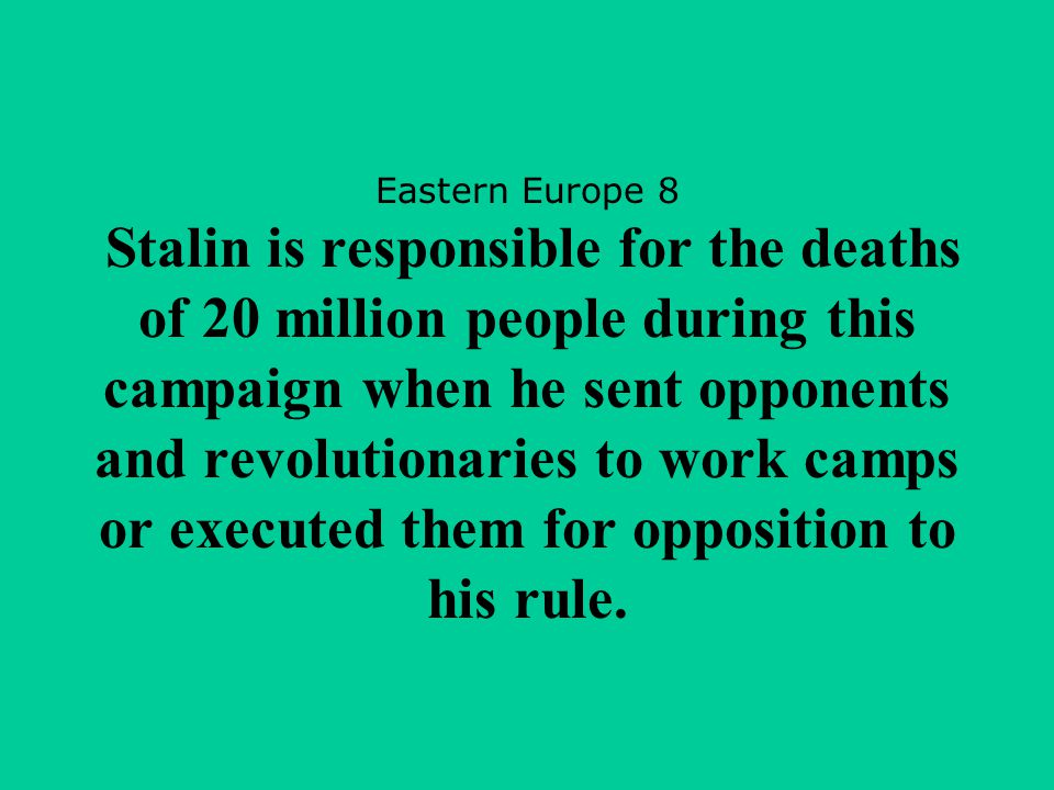 Eastern Europe 8 Stalin is responsible for the deaths of 20 million people during this campaign when he sent opponents and revolutionaries to work cam