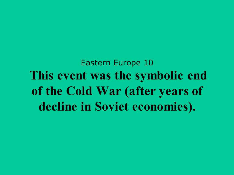 Eastern Europe 10 This event was the symbolic end of the Cold War (after years of decline in Soviet economies).