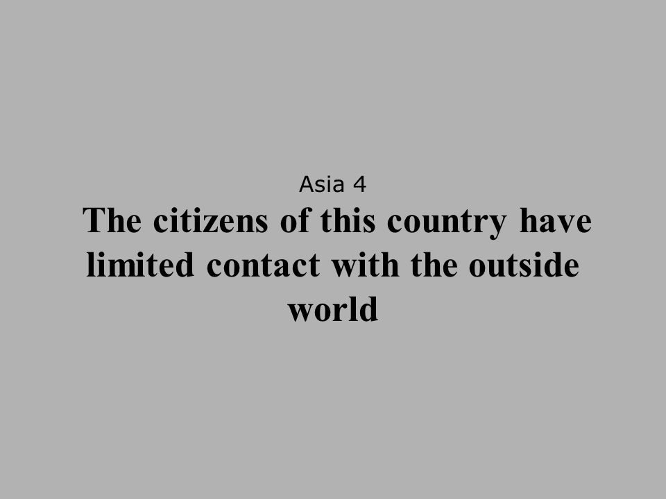 Asia 4 The citizens of this country have limited contact with the outside world