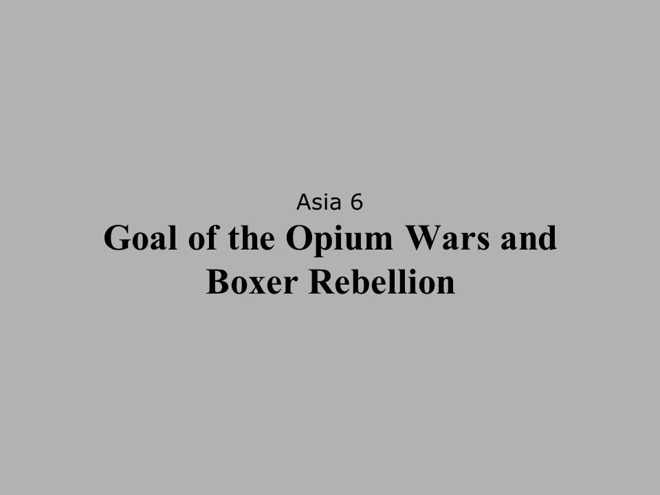 Asia 6 Goal of the Opium Wars and Boxer Rebellion