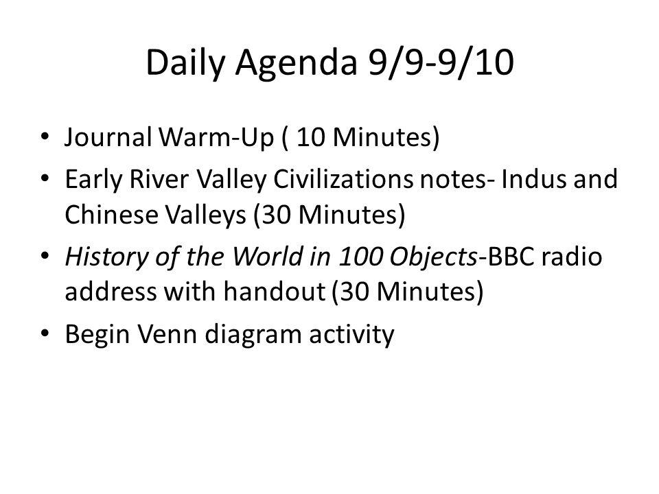 Daily Agenda 9/9-9/10 Journal Warm-Up ( 10 Minutes) Early River Valley Civilizations notes- Indus and Chinese Valleys (30 Minutes) History of the World in 100 Objects-BBC radio address with handout (30 Minutes) Begin Venn diagram activity