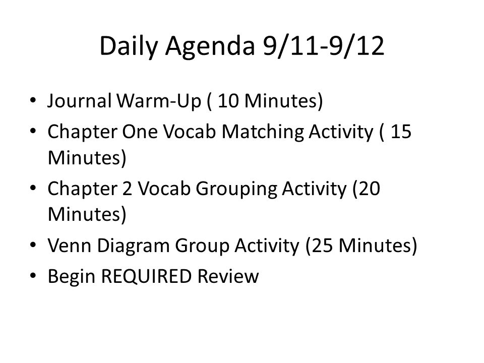 Daily Agenda 9/11-9/12 Journal Warm-Up ( 10 Minutes) Chapter One Vocab Matching Activity ( 15 Minutes) Chapter 2 Vocab Grouping Activity (20 Minutes) Venn Diagram Group Activity (25 Minutes) Begin REQUIRED Review