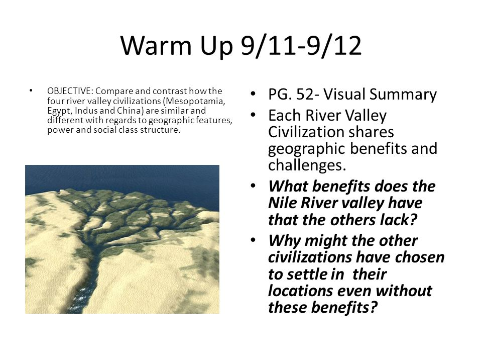 Warm Up 9/11-9/12 OBJECTIVE: Compare and contrast how the four river valley civilizations (Mesopotamia, Egypt, Indus and China) are similar and different with regards to geographic features, power and social class structure.