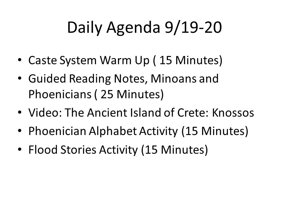 Daily Agenda 9/19-20 Caste System Warm Up ( 15 Minutes) Guided Reading Notes, Minoans and Phoenicians ( 25 Minutes) Video: The Ancient Island of Crete: Knossos Phoenician Alphabet Activity (15 Minutes) Flood Stories Activity (15 Minutes)