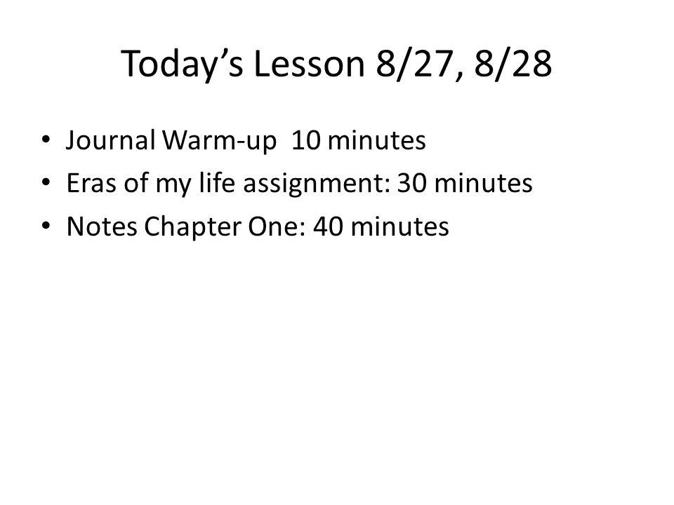 Today's Lesson 8/27, 8/28 Journal Warm-up 10 minutes Eras of my life assignment: 30 minutes Notes Chapter One: 40 minutes