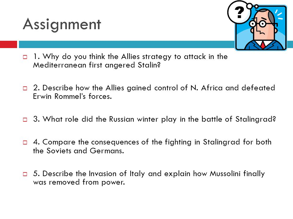 Assignment  1. Why do you think the Allies strategy to attack in the Mediterranean first angered Stalin?  2. Describe how the Allies gained control