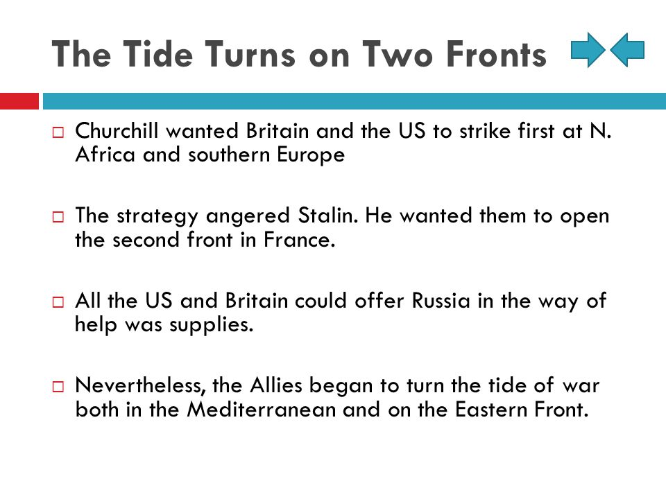 The Tide Turns on Two Fronts  Churchill wanted Britain and the US to strike first at N. Africa and southern Europe  The strategy angered Stalin. He