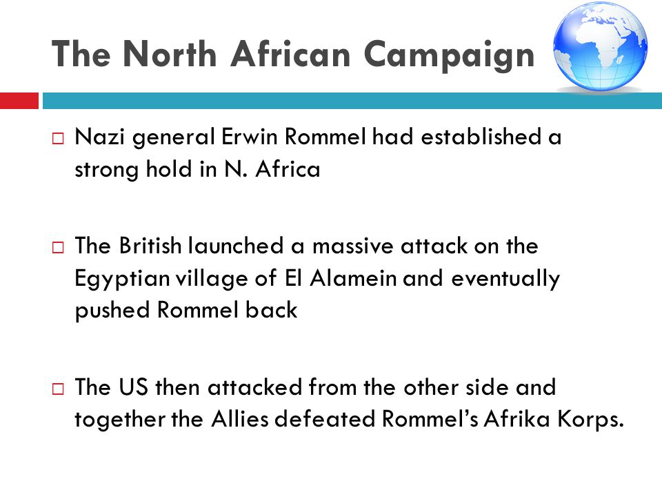 The North African Campaign  Nazi general Erwin Rommel had established a strong hold in N. Africa  The British launched a massive attack on the Egypt
