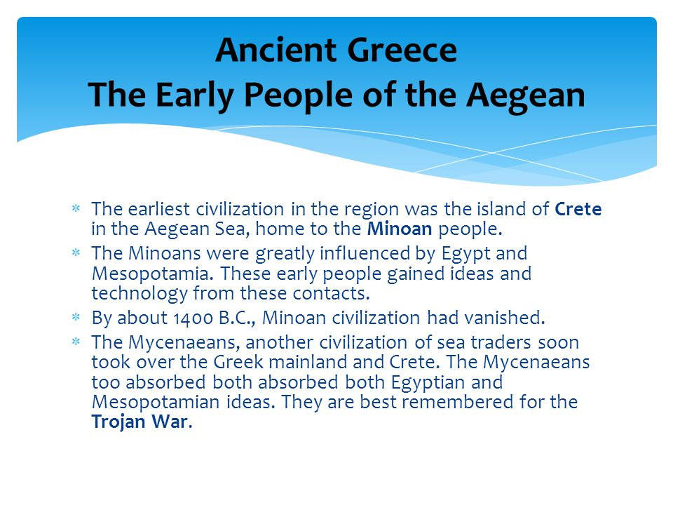  The earliest civilization in the region was the island of Crete in the Aegean Sea, home to the Minoan people.
