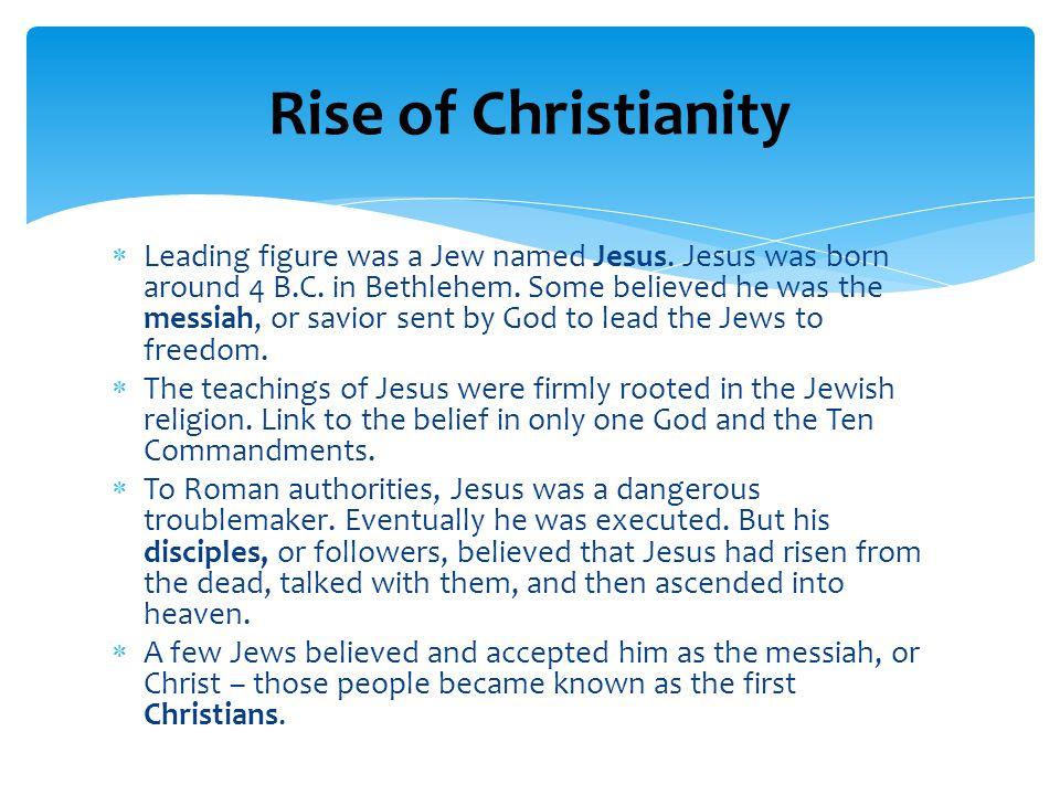  Leading figure was a Jew named Jesus.Jesus was born around 4 B.C.