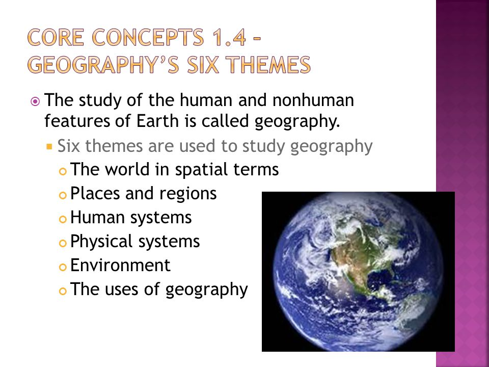  The study of the human and nonhuman features of Earth is called geography.  Six themes are used to study geography The world in spatial terms Place
