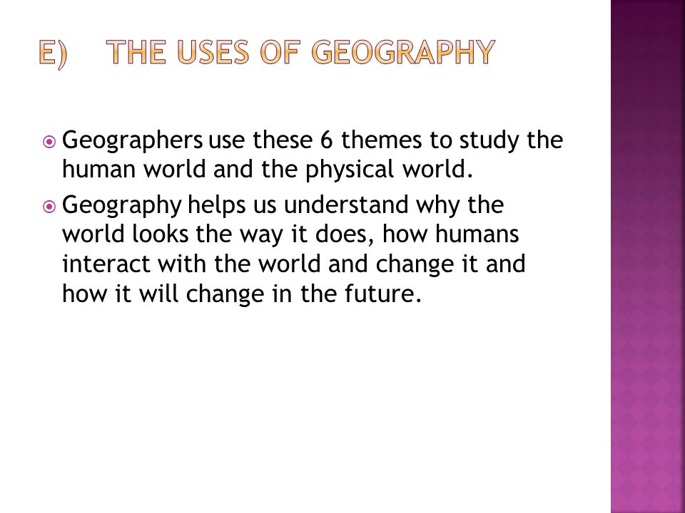  Geographers use these 6 themes to study the human world and the physical world.  Geography helps us understand why the world looks the way it does,