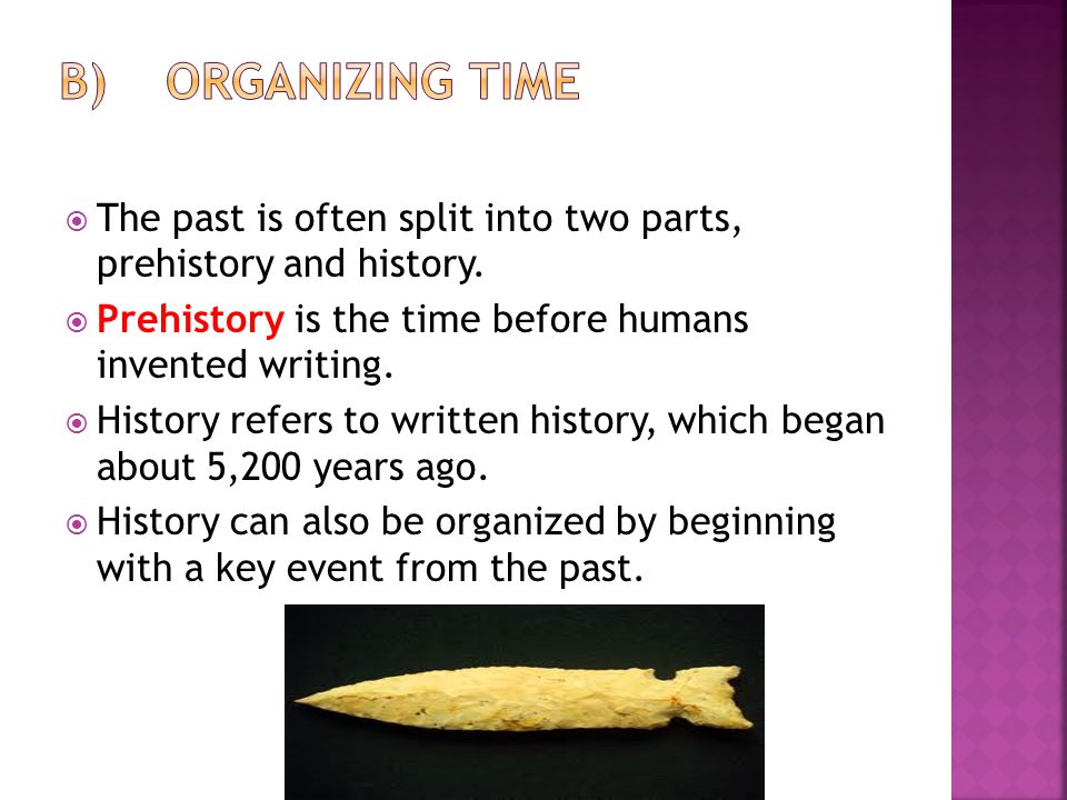  The past is often split into two parts, prehistory and history.  Prehistory is the time before humans invented writing.  History refers to written