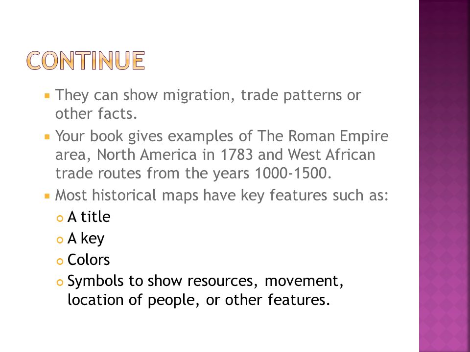  They can show migration, trade patterns or other facts.  Your book gives examples of The Roman Empire area, North America in 1783 and West African