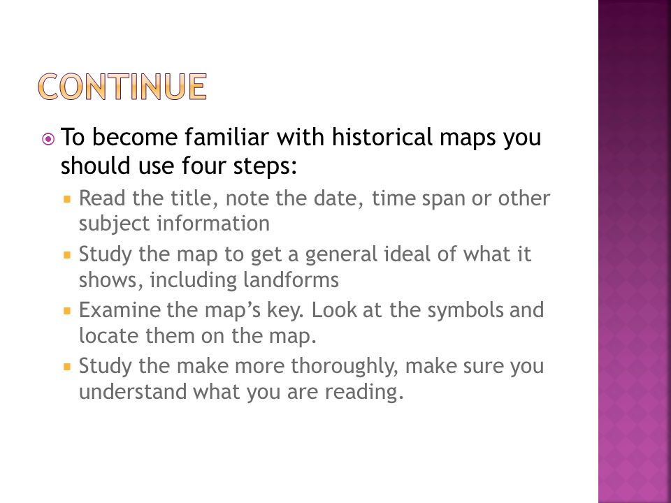  To become familiar with historical maps you should use four steps:  Read the title, note the date, time span or other subject information  Study t