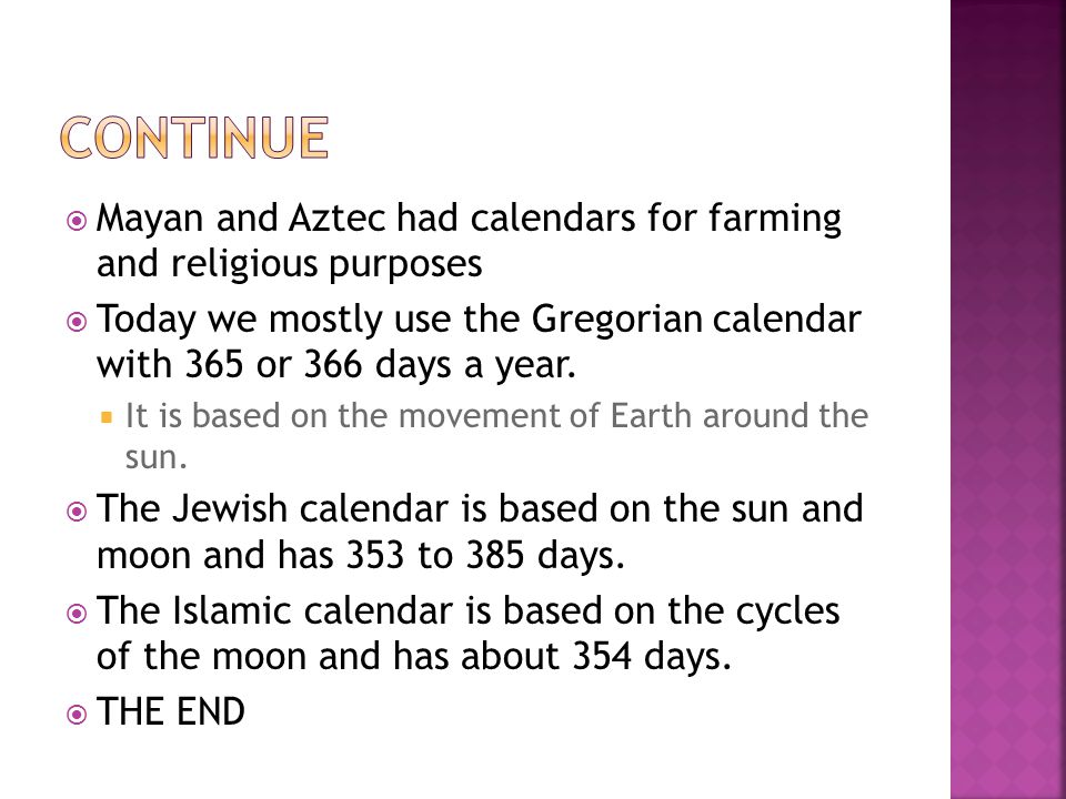  Mayan and Aztec had calendars for farming and religious purposes  Today we mostly use the Gregorian calendar with 365 or 366 days a year.  It is b