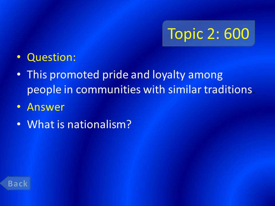 Topic 2: 600 Question: This promoted pride and loyalty among people in communities with similar traditions. Answer What is nationalism?