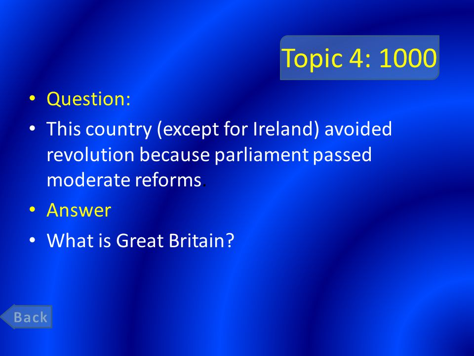 Topic 4: 1000 Question: This country (except for Ireland) avoided revolution because parliament passed moderate reforms. Answer What is Great Britain?