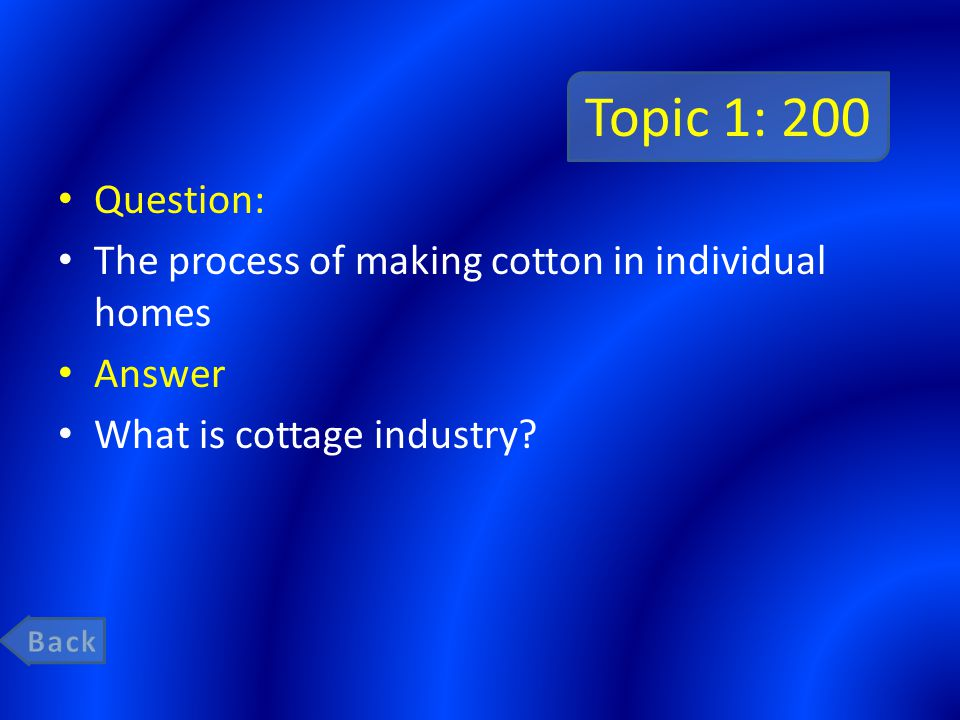 Topic 1: 200 Question: The process of making cotton in individual homes Answer What is cottage industry?