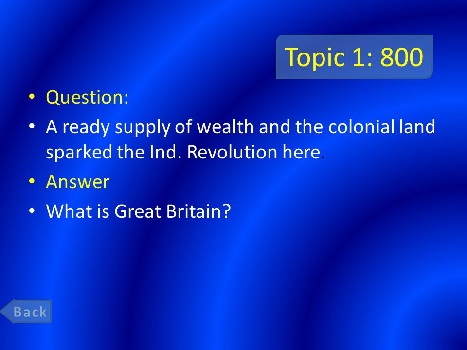 Topic 1: 800 Question: A ready supply of wealth and the colonial land sparked the Ind. Revolution here. Answer What is Great Britain?